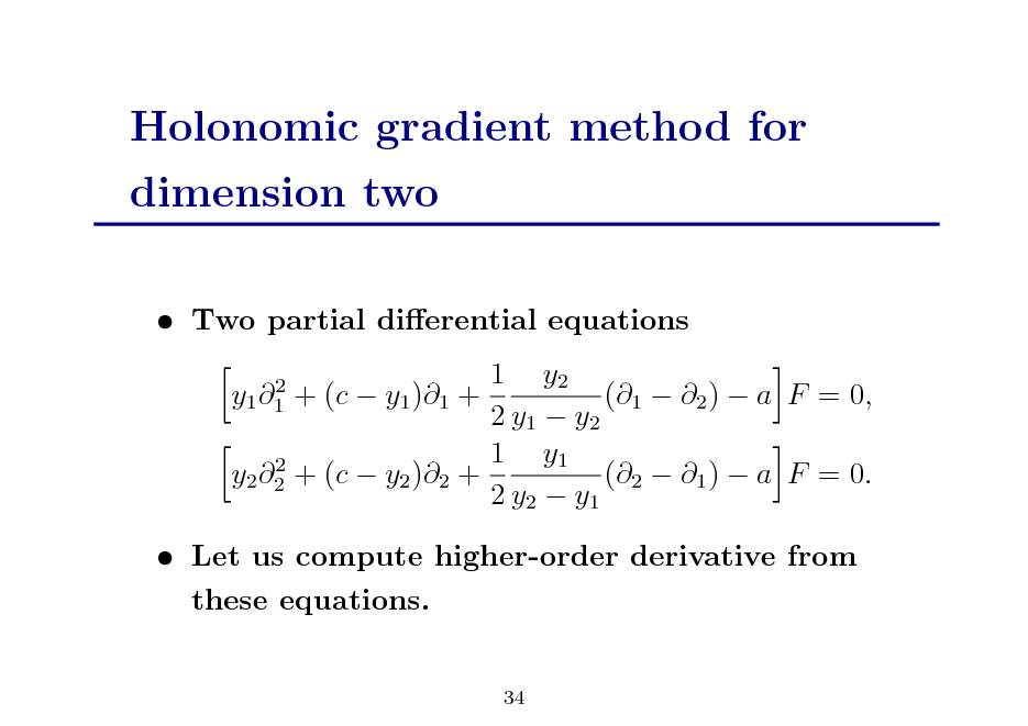 Slide: Holonomic gradient method for dimension two  Two partial dierential equations 1 y2 + (c  y1 )1 + (1  2 )  a F = 0, 2 y1  y2 1 y1 2 y2 2 + (c  y2 )2 + (2  1 )  a F = 0. 2 y2  y1 2 y1 1   Let us compute higher-order derivative from these equations. 34