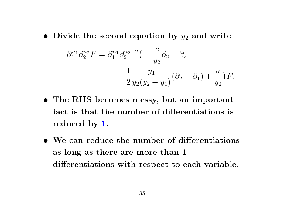 Slide:  Divide the second equation by y2 and write n n 1 1 2 2 F  =  n n 1 1 2 2 2  c  2 + 2 y2 1 y1 a  (2  1 ) + F. 2 y2 (y2  y1 ) y2   The RHS becomes messy, but an important fact is that the number of dierentiations is reduced by 1.  We can reduce the number of dierentiations as long as there are more than 1 dierentiations with respect to each variable.  35