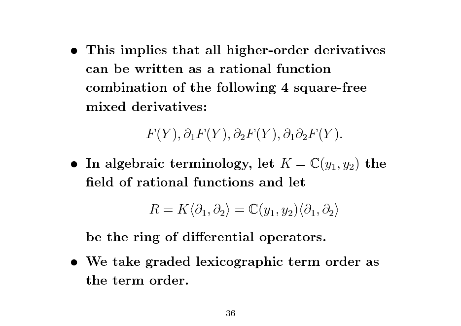 Slide:  This implies that all higher-order derivatives can be written as a rational function combination of the following 4 square-free mixed derivatives: F (Y ), 1 F (Y ), 2 F (Y ), 1 2 F (Y ).  In algebraic terminology, let K = C(y1 , y2 ) the eld of rational functions and let R = K 1 , 2 = C(y1 , y2 ) 1 , 2 be the ring of dierential operators.  We take graded lexicographic term order as the term order. 36