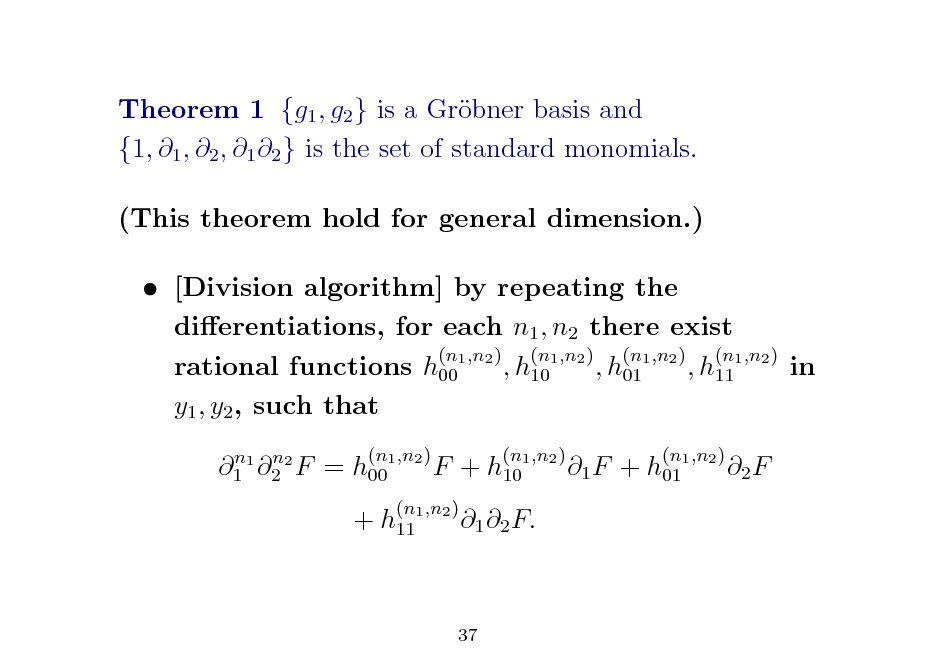 Slide: Theorem 1 {g1 , g2 } is a Grbner basis and o {1, 1 , 2 , 1 2 } is the set of standard monomials. (This theorem hold for general dimension.)  [Division algorithm] by repeating the dierentiations, for each n1 , n2 there exist (n ,n ) (n ,n ) (n ,n ) (n ,n ) rational functions h001 2 , h101 2 , h011 2 , h111 2 in y1 , y2 , such that n n 1 1 2 2 F = h001 (n ,n2 )  F + h101  (n ,n2 )  1 F + h011  (n ,n2 )  2 F  + h111  (n ,n2 )  1 2 F.  37