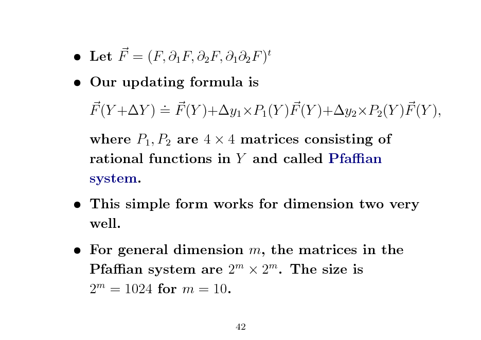 Slide:  Let F = (F, 1 F, 2 F, 1 2 F )t  Our updating formula is . F (Y +Y ) = F (Y )+y1 P1 (Y )F (Y )+y2 P2 (Y )F (Y ), where P1 , P2 are 4  4 matrices consisting of rational functions in Y and called Pfaan system.  This simple form works for dimension two very well.  For general dimension m, the matrices in the Pfaan system are 2m  2m . The size is 2m = 1024 for m = 10. 42