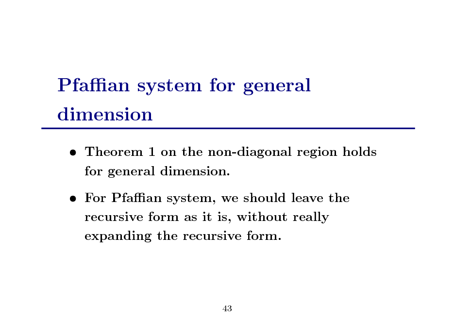 Slide: Pfaan system for general dimension  Theorem 1 on the non-diagonal region holds for general dimension.  For Pfaan system, we should leave the recursive form as it is, without really expanding the recursive form.  43