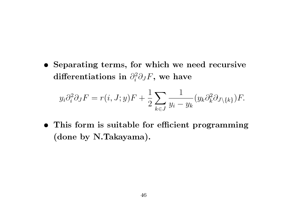 Slide:  Separating terms, for which we need recursive dierentiations in i2 J F , we have yi i2 J F 1 = r(i, J; y)F + 2 1 2 (yk k J\{k} )F. yi  yk  kJ   This form is suitable for ecient programming (done by N.Takayama).  46