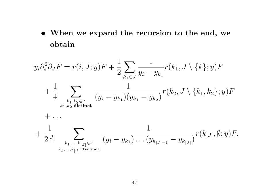 Slide:  When we expand the recursion to the end, we obtain yi i2 J F 1 + 4 1 = r(i, J; y)F + 2k 1 r(k1 , J \ {k}; y)F y i  y k1  k1 ,k2 J k1 ,k2 :distinct  1 r(k2 , J \ {k1 , k2 }; y)F (yi  yk1 )(yk1  yk2 ) 1 r(k|J| , ; y)F. (yi  yk1 ) . . . (yk|J|1  yk|J| )  1 J  + ... 1 + |J| 2  k1 ,...,k|J| :distinct  k1 ,...,k|J| J  47