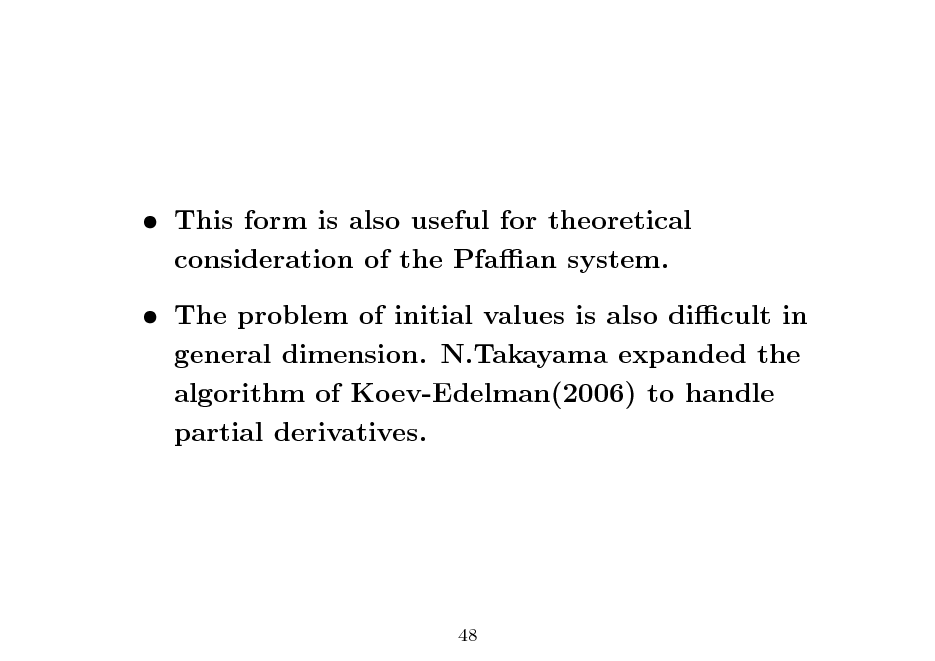 Slide:  This form is also useful for theoretical consideration of the Pfaan system.  The problem of initial values is also dicult in general dimension. N.Takayama expanded the algorithm of Koev-Edelman(2006) to handle partial derivatives.  48