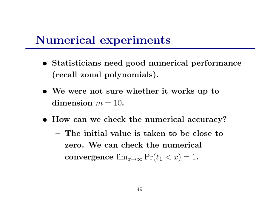 Slide: Numerical experiments  Statisticians need good numerical performance (recall zonal polynomials).  We were not sure whether it works up to dimension m = 10.  How can we check the numerical accuracy?  The initial value is taken to be close to zero. We can check the numerical convergence limx Pr( 1 < x) = 1.  49