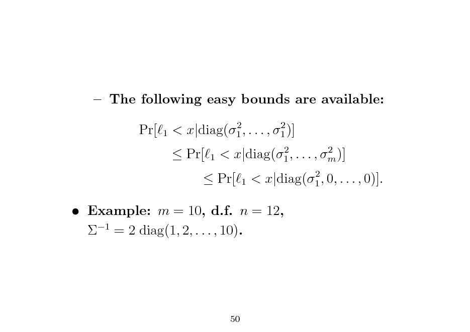Slide:  The following easy bounds are available: Pr[ 1 2 2 < x|diag(1 , . . . , 1 )]   Pr[  1  2 2 < x|diag(1 , . . . , m )] 1 2 < x|diag(1 , 0, . . . , 0)].   Pr[   Example: m = 10, d.f. n = 12, 1 = 2 diag(1, 2, . . . , 10).  50