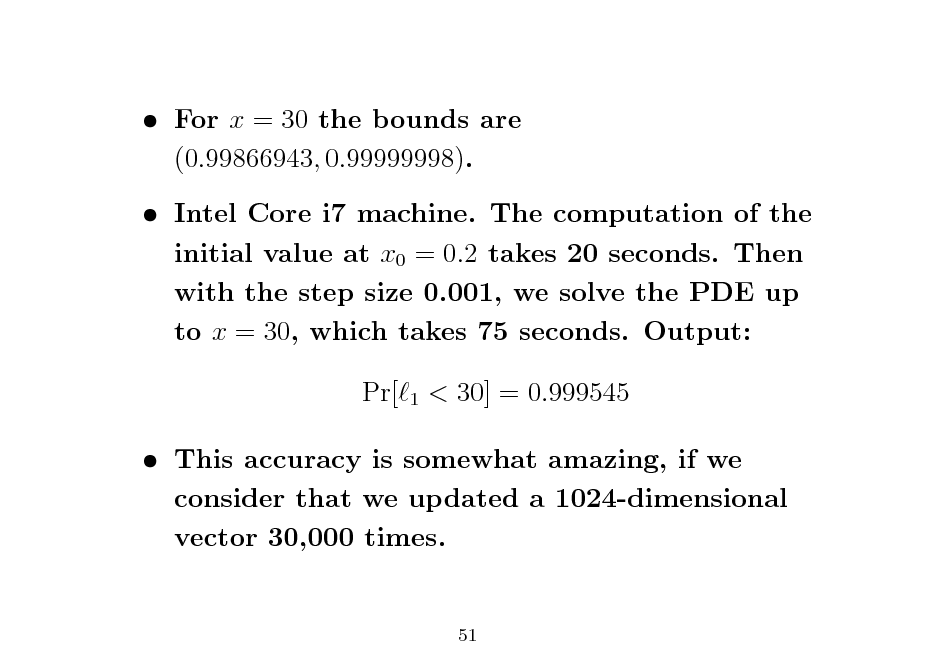Slide:  For x = 30 the bounds are (0.99866943, 0.99999998).  Intel Core i7 machine. The computation of the initial value at x0 = 0.2 takes 20 seconds. Then with the step size 0.001, we solve the PDE up to x = 30, which takes 75 seconds. Output: Pr[ 1  < 30] = 0.999545   This accuracy is somewhat amazing, if we consider that we updated a 1024-dimensional vector 30,000 times.  51