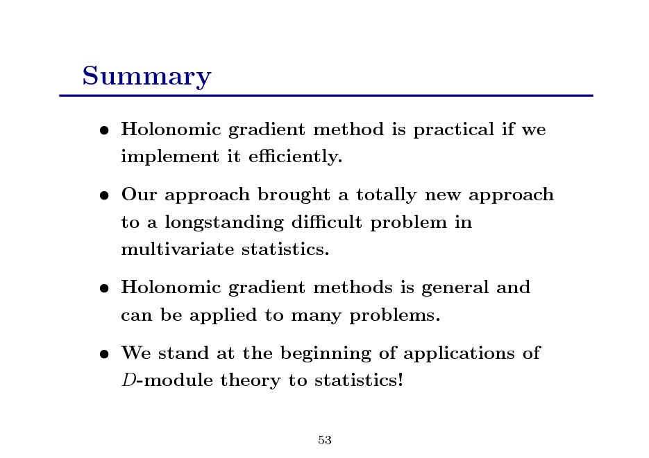 Slide: Summary  Holonomic gradient method is practical if we implement it eciently.  Our approach brought a totally new approach to a longstanding dicult problem in multivariate statistics.  Holonomic gradient methods is general and can be applied to many problems.  We stand at the beginning of applications of D-module theory to statistics! 53