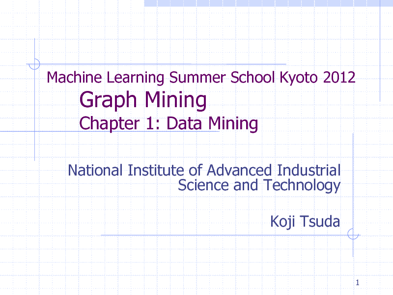 Slide: Machine Learning Summer School Kyoto 2012  Graph Mining  Chapter 1: Data Mining National Institute of Advanced Industrial Science and Technology Koji Tsuda  1
