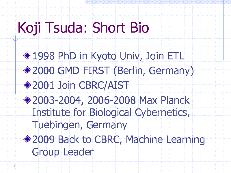 Slide: Koji Tsuda: Short Bio 1998 PhD in Kyoto Univ, Join ETL 2000 GMD FIRST (Berlin, Germany) 2001 Join CBRC/AIST 2003-2004, 2006-2008 Max Planck Institute for Biological Cybernetics, Tuebingen, Germany 2009 Back to CBRC, Machine Learning Group Leader 4
