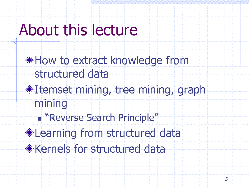Slide: About this lecture How to extract knowledge from structured data Itemset mining, tree mining, graph mining   Reverse Search Principle  Learning from structured data Kernels for structured data 5