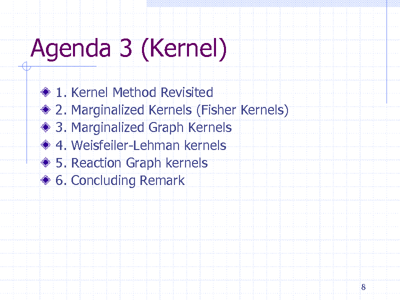 Slide: Agenda 3 (Kernel) 1. 2. 3. 4. 5. 6. Kernel Method Revisited Marginalized Kernels (Fisher Kernels) Marginalized Graph Kernels Weisfeiler-Lehman kernels Reaction Graph kernels Concluding Remark  8