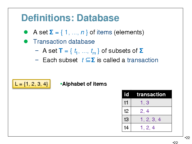 Slide: Definitions: Database  A set  = { 1, ..., n } of items (elements)  Transaction database  A set T = { t1, ..., tm } of subsets of   Each subset t  is called a transaction  L = {1, 2, 3, 4}  Alphabet of items id t1 t2 t3 t4 transaction 1, 3 2, 4 1, 2, 3, 4 1, 2, 4 22 22