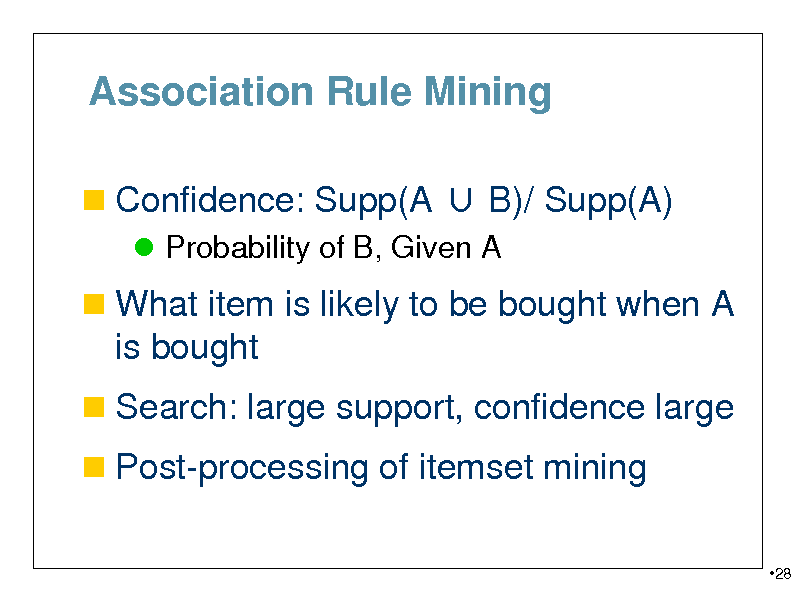 Slide: Association Rule Mining  Confidence: Supp(A  B)/ Supp(A)  Probability of B, Given A   What item is likely to be bought when A  is bought  Search: large support, confidence large  Post-processing of itemset mining 28
