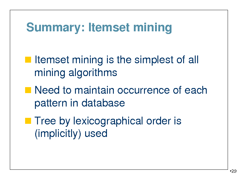 Slide: Summary: Itemset mining  Itemset mining is the simplest of all  mining algorithms  Need to maintain occurrence of each  pattern in database  Tree by lexicographical order is  (implicitly) used  29