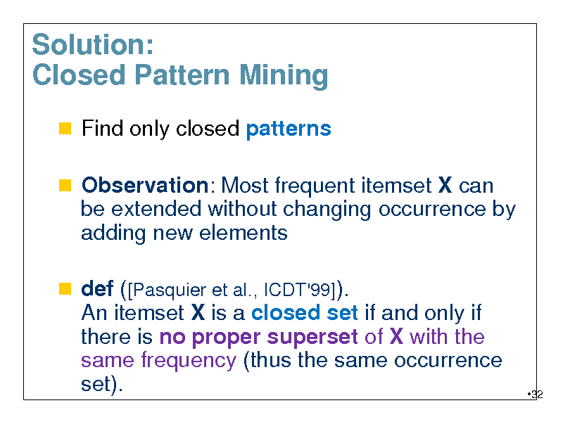 Slide: Solution: Closed Pattern Mining  Find only closed patterns  Observation: Most frequent itemset X can be extended without changing occurrence by  adding new elements  def ([Pasquier et al., ICDT'99]). An itemset X is a closed set if and only if there is no proper superset of X with the same frequency (thus the same occurrence set).  32