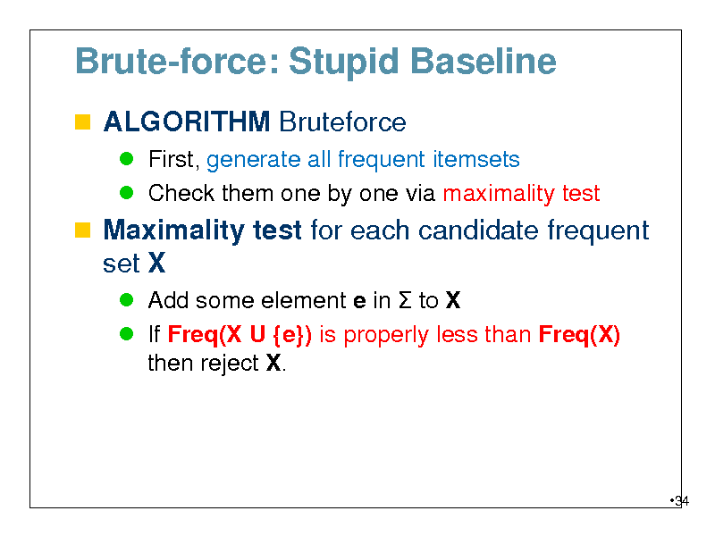 Slide: Brute-force: Stupid Baseline  ALGORITHM Bruteforce  First, generate all frequent itemsets  Check them one by one via maximality test   Maximality test for each candidate frequent set X  Add some element e in  to X  If Freq(X U {e}) is properly less than Freq(X) then reject X.  34