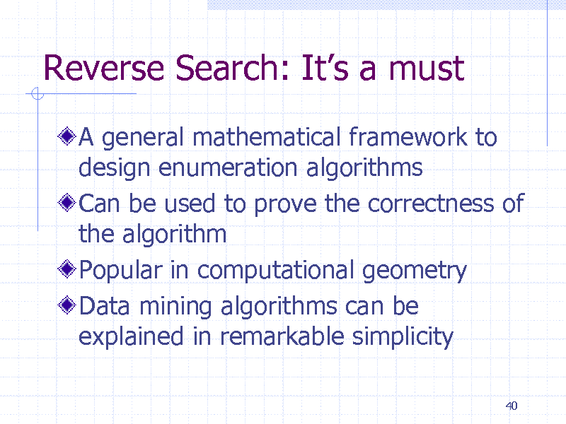 Slide: Reverse Search: Its a must A general mathematical framework to design enumeration algorithms Can be used to prove the correctness of the algorithm Popular in computational geometry Data mining algorithms can be explained in remarkable simplicity 40