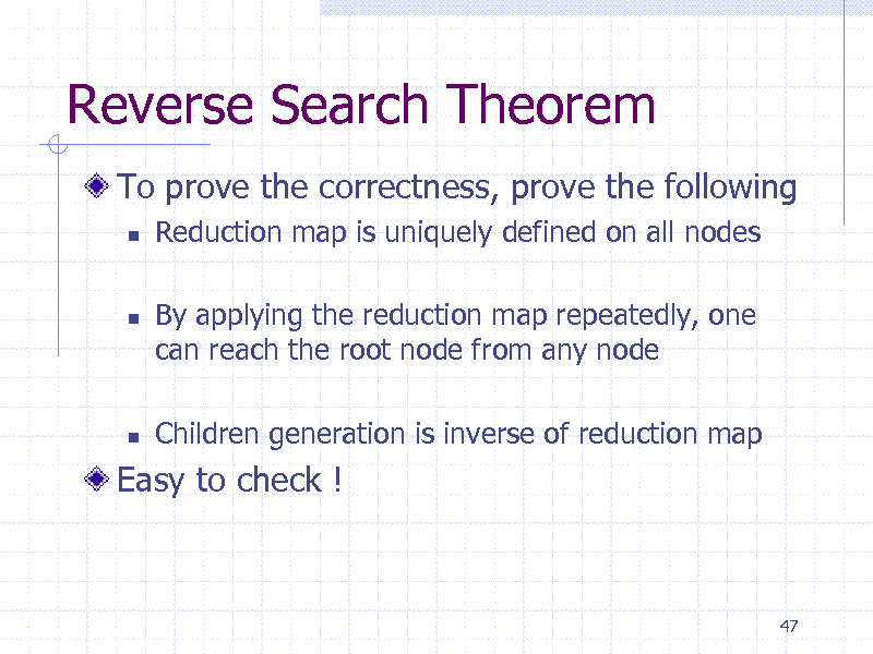 Slide: Reverse Search Theorem To prove the correctness, prove the following   Reduction map is uniquely defined on all nodes By applying the reduction map repeatedly, one can reach the root node from any node Children generation is inverse of reduction map      Easy to check !  47