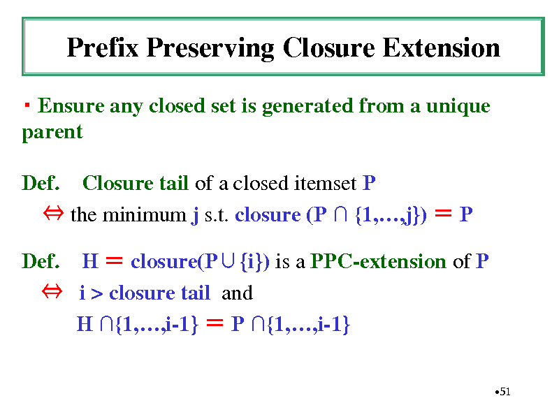 Slide: Prefix Preserving Closure Extension  Ensure any closed set is generated from a unique parent Def. Closure tail of a closed itemset P  the minimum j s.t. closure (P  {1,,j})  P Def. H  closure(P{i}) is a PPC-extension of P  i > closure tail and H {1,,i-1}  P {1,,i-1} 51