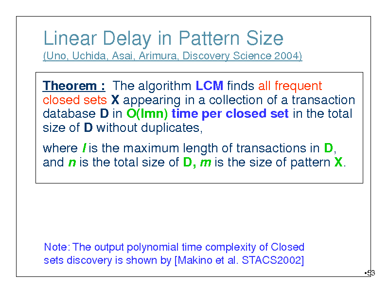 Slide: Linear Delay in Pattern Size (Uno, Uchida, Asai, Arimura, Discovery Science 2004)  Theorem : The algorithm LCM finds all frequent closed sets X appearing in a collection of a transaction database D in O(lmn) time per closed set in the total size of D without duplicates, where l is the maximum length of transactions in D, and n is the total size of D, m is the size of pattern X.  Note: The output polynomial time complexity of Closed sets discovery is shown by [Makino et al. STACS2002] 53