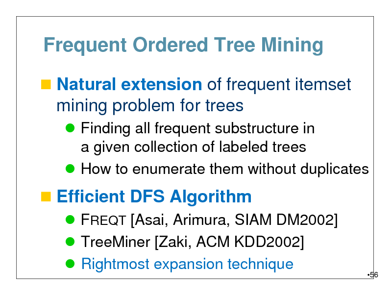 Slide: Frequent Ordered Tree Mining  Natural extension of frequent itemset  mining problem for trees  Finding all frequent substructure in a given collection of labeled trees  How to enumerate them without duplicates   Efficient DFS Algorithm  FREQT [Asai, Arimura, SIAM DM2002]  TreeMiner [Zaki, ACM KDD2002]  Rightmost expansion technique  56