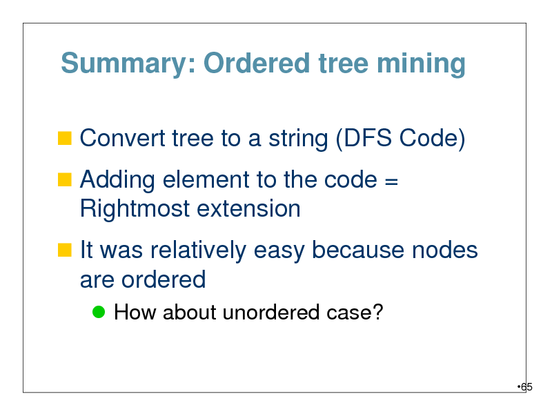 Slide: Summary: Ordered tree mining  Convert tree to a string (DFS Code)  Adding element to the code =  Rightmost extension  It was relatively easy because nodes  are ordered  How about unordered case?  65