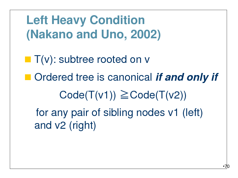 Slide: Left Heavy Condition (Nakano and Uno, 2002)  T(v): subtree rooted on v  Ordered tree is canonical if and only if  Code(T(v1)) Code(T(v2)) for any pair of sibling nodes v1 (left) and v2 (right)  70
