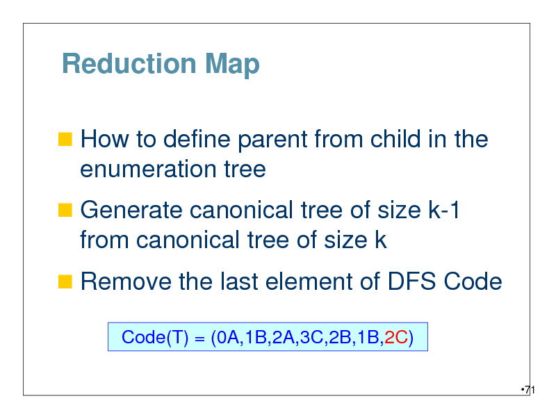 Slide: Reduction Map  How to define parent from child in the  enumeration tree  Generate canonical tree of size k-1  from canonical tree of size k  Remove the last element of DFS Code Code(T) = (0A,1B,2A,3C,2B,1B,2C) 71