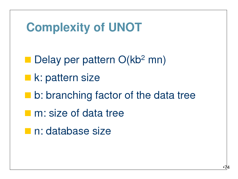 Slide: Complexity of UNOT  Delay per pattern O(kb2 mn)  k: pattern size   b: branching factor of the data tree  m: size of data tree   n: database size  74