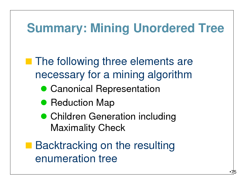 Slide: Summary: Mining Unordered Tree  The following three elements are  necessary for a mining algorithm  Canonical Representation  Reduction Map  Children Generation including Maximality Check   Backtracking on the resulting  enumeration tree 75