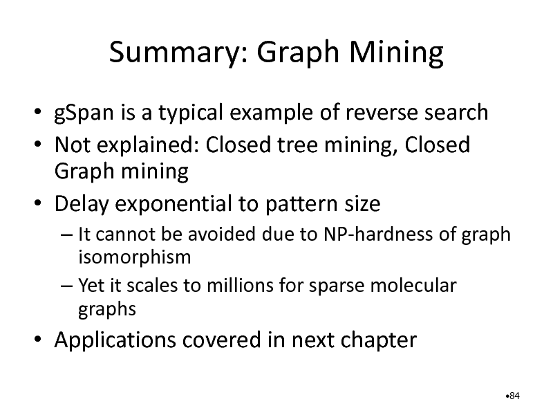Slide: Summary: Graph Mining  gSpan is a typical example of reverse search  Not explained: Closed tree mining, Closed Graph mining  Delay exponential to pattern size  It cannot be avoided due to NP-hardness of graph isomorphism  Yet it scales to millions for sparse molecular graphs   Applications covered in next chapter 84