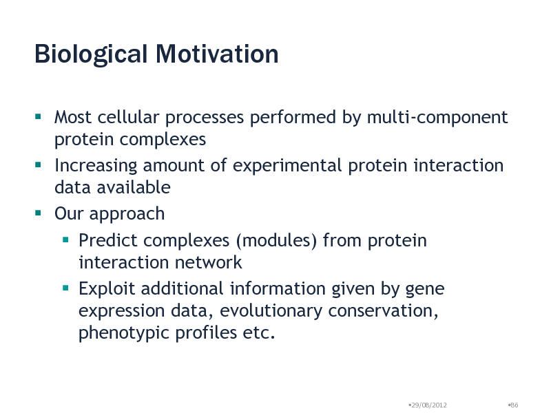 Slide: Biological Motivation  Most cellular processes performed by multi-component protein complexes  Increasing amount of experimental protein interaction data available  Our approach  Predict complexes (modules) from protein interaction network  Exploit additional information given by gene expression data, evolutionary conservation, phenotypic profiles etc.  29/08/2012  86