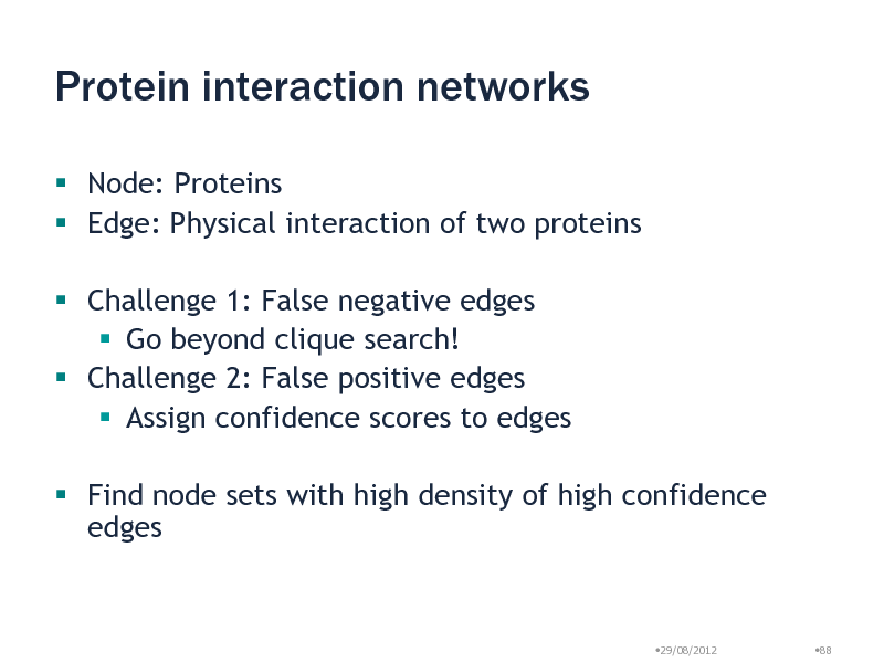 Slide: Protein interaction networks  Node: Proteins  Edge: Physical interaction of two proteins  Challenge 1: False negative edges  Go beyond clique search!  Challenge 2: False positive edges  Assign confidence scores to edges  Find node sets with high density of high confidence edges  29/08/2012  88