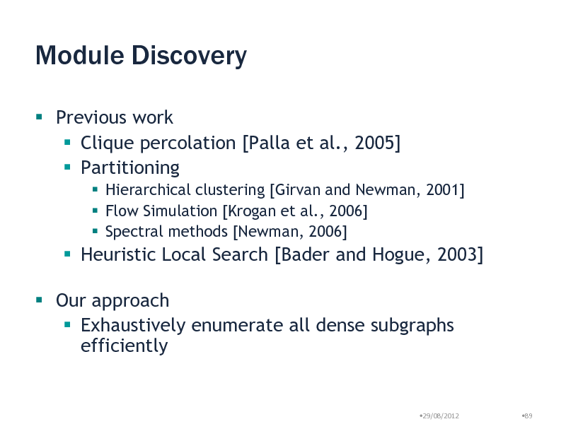 Slide: Module Discovery  Previous work  Clique percolation [Palla et al., 2005]  Partitioning  Hierarchical clustering [Girvan and Newman, 2001]  Flow Simulation [Krogan et al., 2006]  Spectral methods [Newman, 2006]   Heuristic Local Search [Bader and Hogue, 2003]   Our approach  Exhaustively enumerate all dense subgraphs efficiently  29/08/2012  89