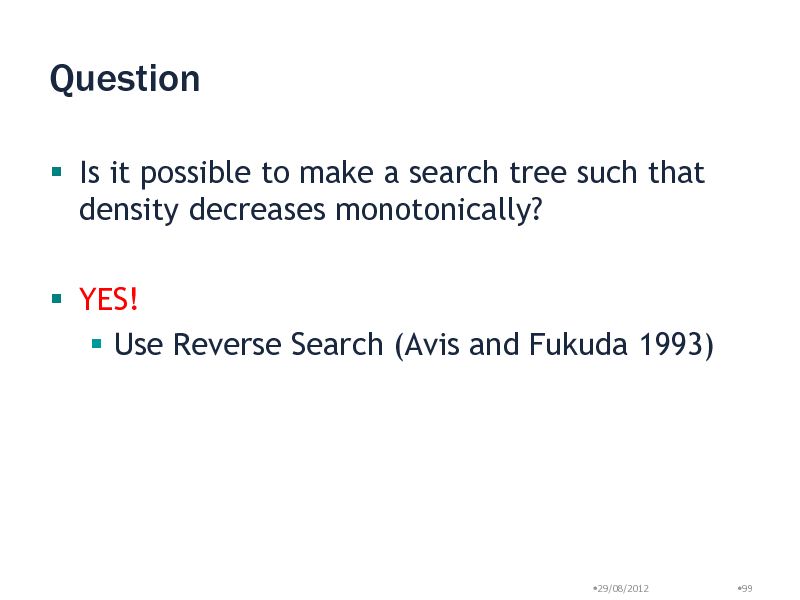 Slide: Question  Is it possible to make a search tree such that density decreases monotonically?  YES!  Use Reverse Search (Avis and Fukuda 1993)  29/08/2012  99