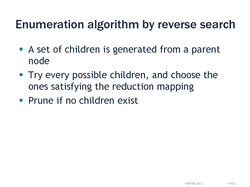 Slide: Enumeration algorithm by reverse search  A set of children is generated from a parent node  Try every possible children, and choose the ones satisfying the reduction mapping  Prune if no children exist  29/08/2012  102