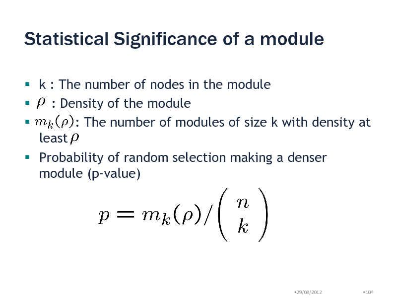 Slide: Statistical Significance of a module  k : The number of nodes in the module  : Density of the module  : The number of modules of size k with density at least  Probability of random selection making a denser module (p-value)  29/08/2012  104