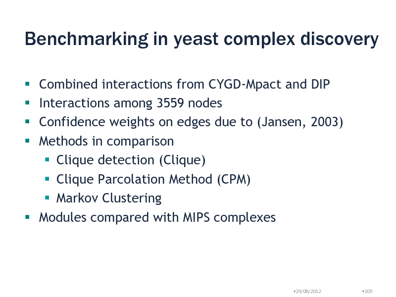 Slide: Benchmarking in yeast complex discovery Combined interactions from CYGD-Mpact and DIP Interactions among 3559 nodes Confidence weights on edges due to (Jansen, 2003) Methods in comparison  Clique detection (Clique)  Clique Parcolation Method (CPM)  Markov Clustering  Modules compared with MIPS complexes      29/08/2012  105