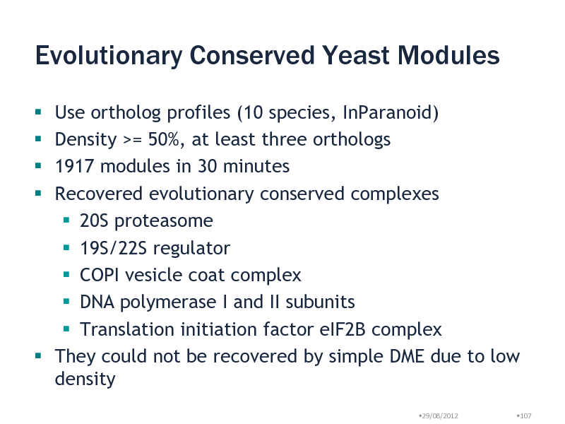 Slide: Evolutionary Conserved Yeast Modules Use ortholog profiles (10 species, InParanoid) Density >= 50%, at least three orthologs 1917 modules in 30 minutes Recovered evolutionary conserved complexes  20S proteasome  19S/22S regulator  COPI vesicle coat complex  DNA polymerase I and II subunits  Translation initiation factor eIF2B complex  They could not be recovered by simple DME due to low density     29/08/2012 107