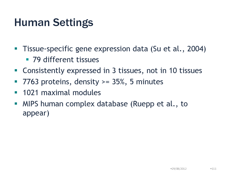 Slide: Human Settings  Tissue-specific gene expression data (Su et al., 2004)  79 different tissues  Consistently expressed in 3 tissues, not in 10 tissues  7763 proteins, density >= 35%, 5 minutes  1021 maximal modules  MIPS human complex database (Ruepp et al., to appear)  29/08/2012  111