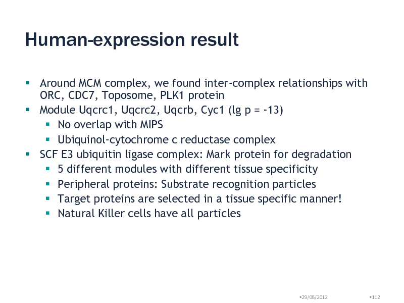Slide: Human-expression result  Around MCM complex, we found inter-complex relationships with ORC, CDC7, Toposome, PLK1 protein  Module Uqcrc1, Uqcrc2, Uqcrb, Cyc1 (lg p = -13)  No overlap with MIPS  Ubiquinol-cytochrome c reductase complex  SCF E3 ubiquitin ligase complex: Mark protein for degradation  5 different modules with different tissue specificity  Peripheral proteins: Substrate recognition particles  Target proteins are selected in a tissue specific manner!  Natural Killer cells have all particles  29/08/2012  112