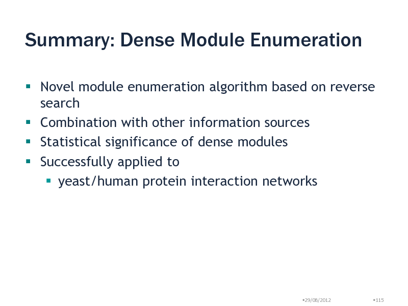 Slide: Summary: Dense Module Enumeration  Novel module enumeration algorithm based on reverse search  Combination with other information sources  Statistical significance of dense modules  Successfully applied to  yeast/human protein interaction networks  29/08/2012  115