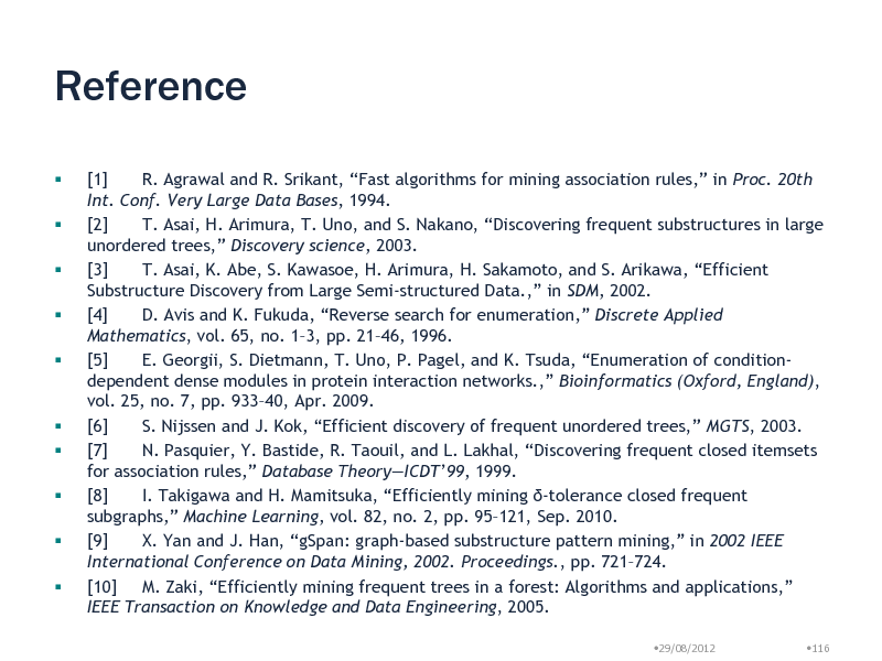 Slide: Reference               [1] R. Agrawal and R. Srikant, Fast algorithms for mining association rules, in Proc. 20th Int. Conf. Very Large Data Bases, 1994. [2] T. Asai, H. Arimura, T. Uno, and S. Nakano, Discovering frequent substructures in large unordered trees, Discovery science, 2003. [3] T. Asai, K. Abe, S. Kawasoe, H. Arimura, H. Sakamoto, and S. Arikawa, Efficient Substructure Discovery from Large Semi-structured Data., in SDM, 2002. [4] D. Avis and K. Fukuda, Reverse search for enumeration, Discrete Applied Mathematics, vol. 65, no. 13, pp. 2146, 1996. [5] E. Georgii, S. Dietmann, T. Uno, P. Pagel, and K. Tsuda, Enumeration of conditiondependent dense modules in protein interaction networks., Bioinformatics (Oxford, England), vol. 25, no. 7, pp. 93340, Apr. 2009. [6] S. Nijssen and J. Kok, Efficient discovery of frequent unordered trees, MGTS, 2003. [7] N. Pasquier, Y. Bastide, R. Taouil, and L. Lakhal, Discovering frequent closed itemsets for association rules, Database TheoryICDT99, 1999. [8] I. Takigawa and H. Mamitsuka, Efficiently mining -tolerance closed frequent subgraphs, Machine Learning, vol. 82, no. 2, pp. 95121, Sep. 2010. [9] X. Yan and J. Han, gSpan: graph-based substructure pattern mining, in 2002 IEEE International Conference on Data Mining, 2002. Proceedings., pp. 721724. [10] M. Zaki, Efficiently mining frequent trees in a forest: Algorithms and applications, IEEE Transaction on Knowledge and Data Engineering, 2005. 29/08/2012 116