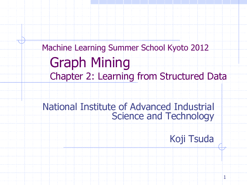 Slide: Machine Learning Summer School Kyoto 2012  Graph Mining  Chapter 2: Learning from Structured Data National Institute of Advanced Industrial Science and Technology Koji Tsuda  1