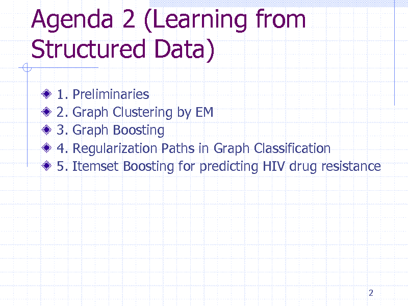 Slide: Agenda 2 (Learning from Structured Data) 1. 2. 3. 4. 5. Preliminaries Graph Clustering by EM Graph Boosting Regularization Paths in Graph Classification Itemset Boosting for predicting HIV drug resistance  2