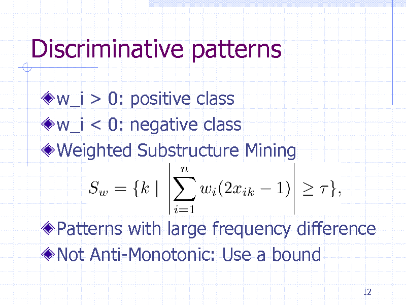 Slide: Discriminative patterns w_i > 0: positive class w_i < 0: negative class Weighted Substructure Mining  Patterns with large frequency difference Not Anti-Monotonic: Use a bound 12