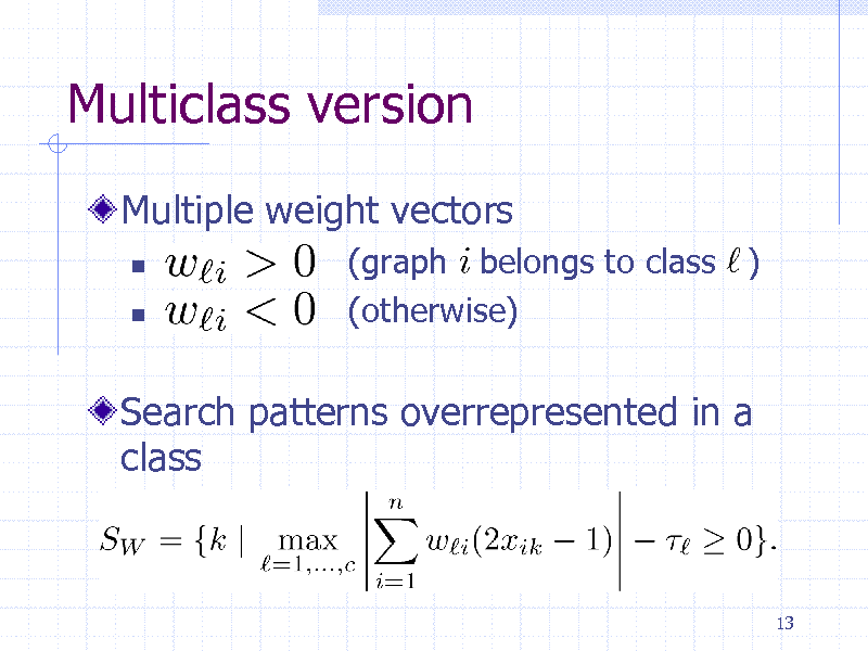 Slide: Multiclass version Multiple weight vectors    (graph belongs to class ) (otherwise)  Search patterns overrepresented in a class  13