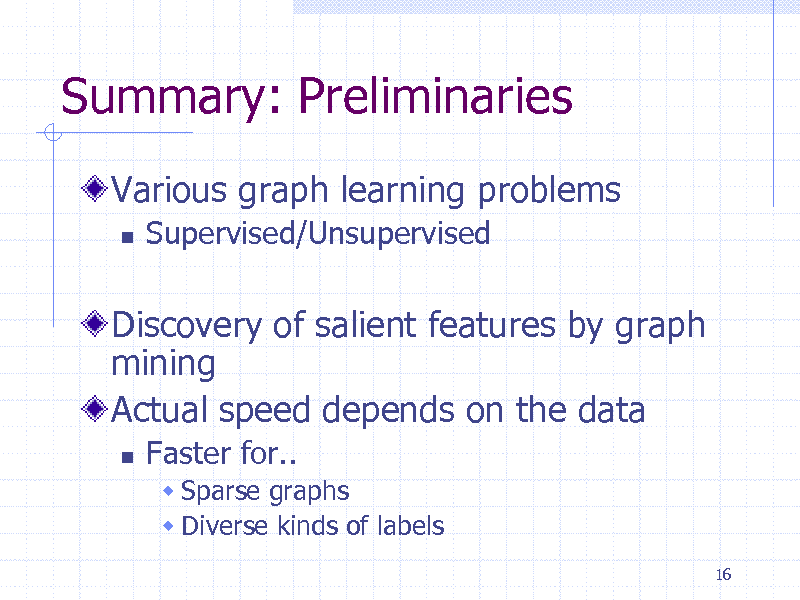 Slide: Summary: Preliminaries Various graph learning problems   Supervised/Unsupervised  Discovery of salient features by graph mining Actual speed depends on the data   Faster for..  Sparse graphs  Diverse kinds of labels 16